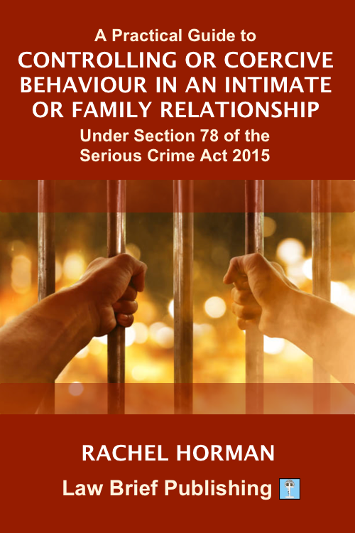 'A Practical Guide to Controlling or Coercive Behaviour in an Intimate or Family Relationship Under Section 76 of the Serious Crime Act 2015' by Rachel Horman