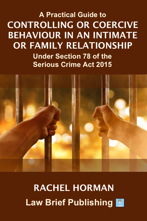 'A Practical Guide to Controlling or Coercive Behaviour in an Intimate or Family Relationship Under Section 78 of the Serious Crime Act 2015' by Rachel Horman