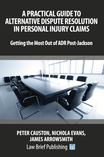 'A Practical Guide to Alternative Dispute Resolution in Personal Injury Claims: Getting the Most Out of ADR Post-Jackson' by Peter Causton, Nichola Evans, James Arrowsmith
