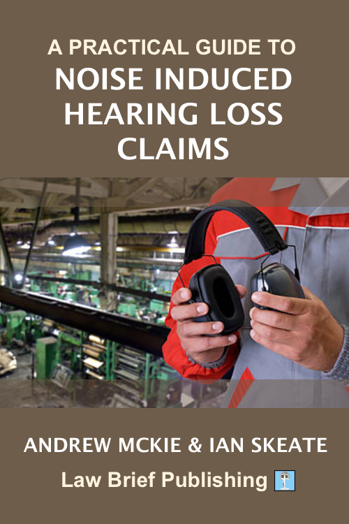 'A Practical Guide to Noise Induced Hearing Loss Claims' by Andrew Mckie & Ian Skeate